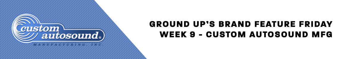 Ground Up's Brand Feature Friday - Custom Autosound MFG